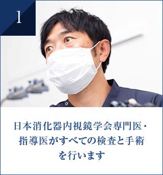 日本消化器内視鏡学会専門医・ 指導医がすべての検査と手術 を行います