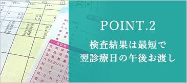 POINT.2 検査結果は最短で翌診療日の午後お渡し